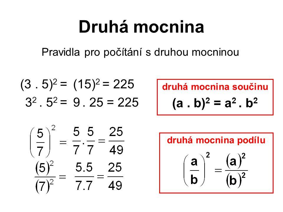 Druhá mocnina Pravidla pro počítání s druhou mocninou druhá mocnina podílu (3. 5) 2 = 3 2. 5 2 = (15) 2 = 225 9. 25 = 225 druhá mocnina součinu (a. b)