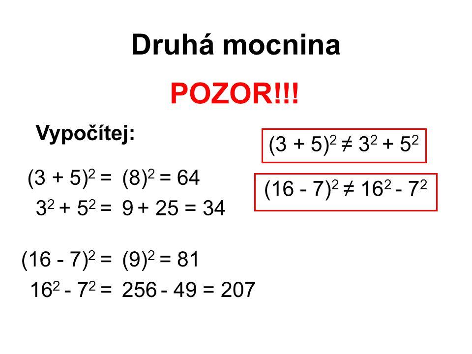 Druhá mocnina POZOR!!! (3 + 5) 2 = 3 2 + 5 2 = (8) 2 = 64 9 + 25 = 34 (3 + 5) 2 ≠ 3 2 + 5 2 (16 - 7) 2 = 16 2 - 7 2 = (9) 2 = 81 256 - 49 = 207 (16 -