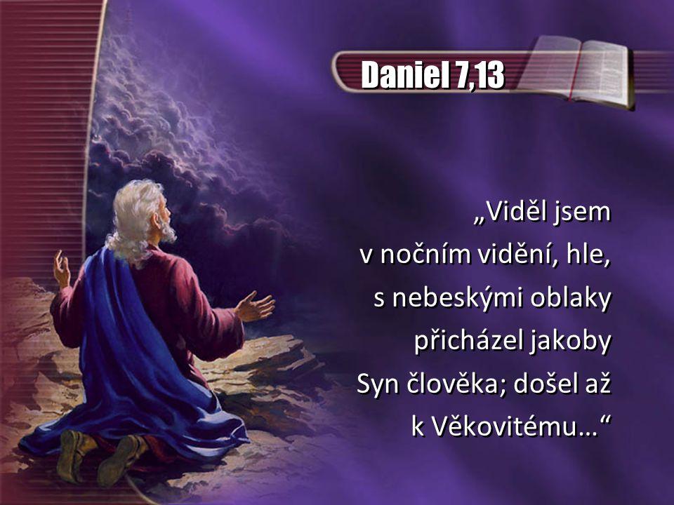 """Daniel 7,13 """"Viděl jsem v nočním vidění, hle, s nebeskými oblaky přicházel jakoby Syn člověka; došel až k Věkovitému…"""" """"Viděl jsem v nočním vidění, hl"""