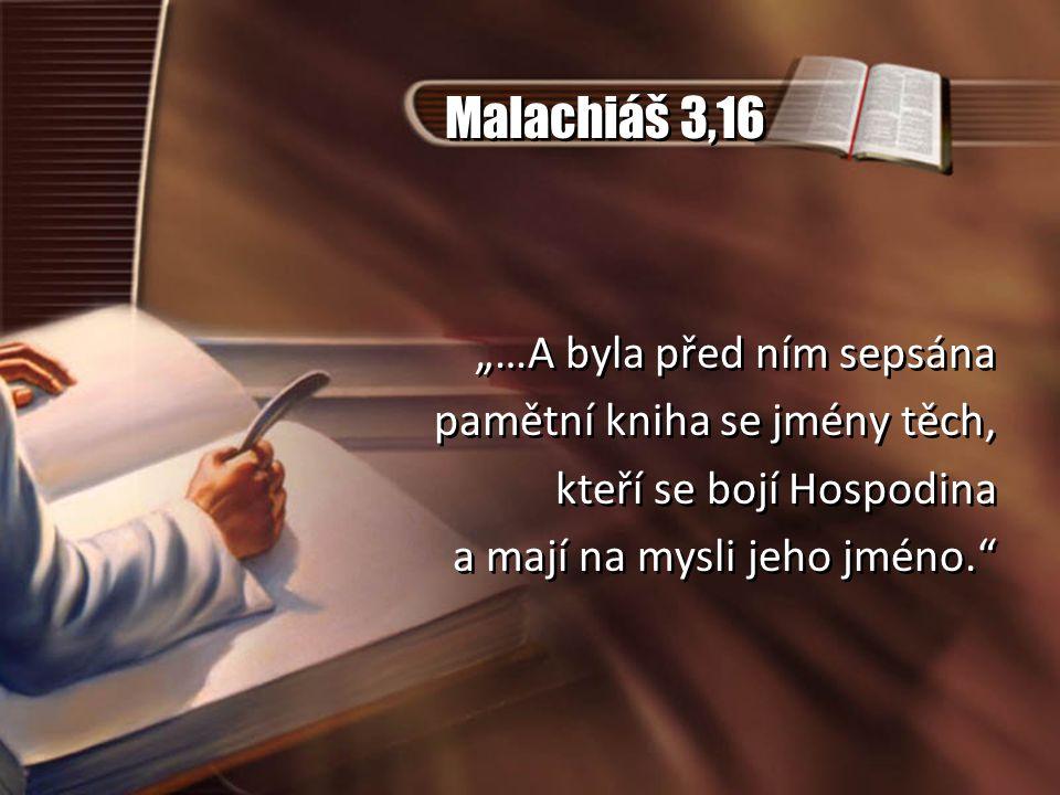 """Malachiáš 3,16 """"…A byla před ním sepsána pamětní kniha se jmény těch, kteří se bojí Hospodina a mají na mysli jeho jméno."""" """"…A byla před ním sepsána p"""