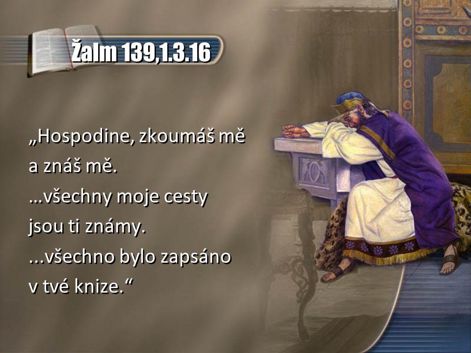 """Žalm 139,1.3.16 """"Hospodine, zkoumáš mě a znáš mě. …všechny moje cesty jsou ti známy....všechno bylo zapsáno v tvé knize."""" """"Hospodine, zkoumáš mě a zná"""