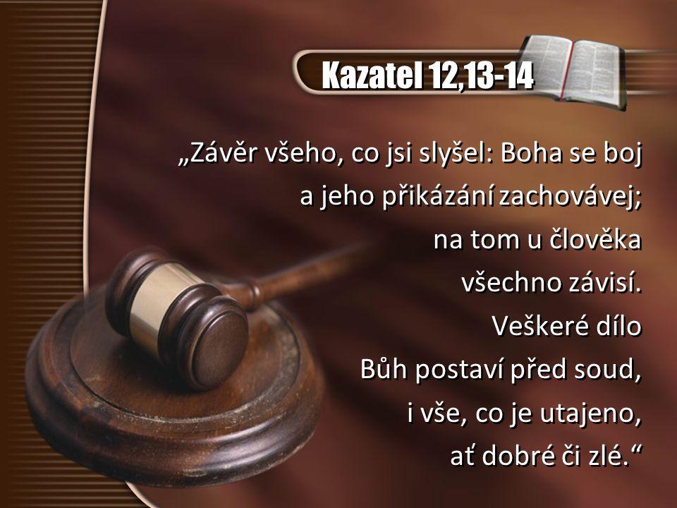 """Kazatel 12,13-14 """"Závěr všeho, co jsi slyšel: Boha se boj a jeho přikázání zachovávej; na tom u člověka všechno závisí. Veškeré dílo Bůh postaví před"""