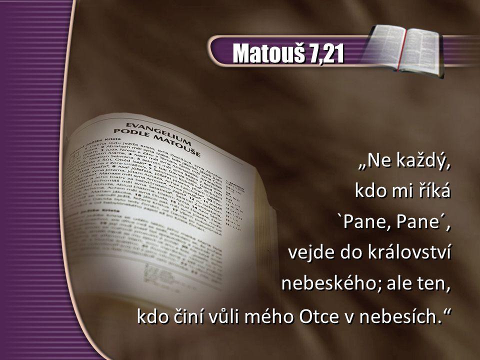 """Matouš 7,21 """"Ne každý, kdo mi říká `Pane, Pane´, vejde do království nebeského; ale ten, kdo činí vůli mého Otce v nebesích."""" """"Ne každý, kdo mi říká `"""