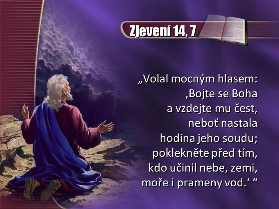 """Zjevení 14, 7 """"Volal mocným hlasem: 'Bojte se Boha a vzdejte mu čest, neboť nastala hodina jeho soudu; poklekněte před tím, kdo učinil nebe, zemi, moř"""
