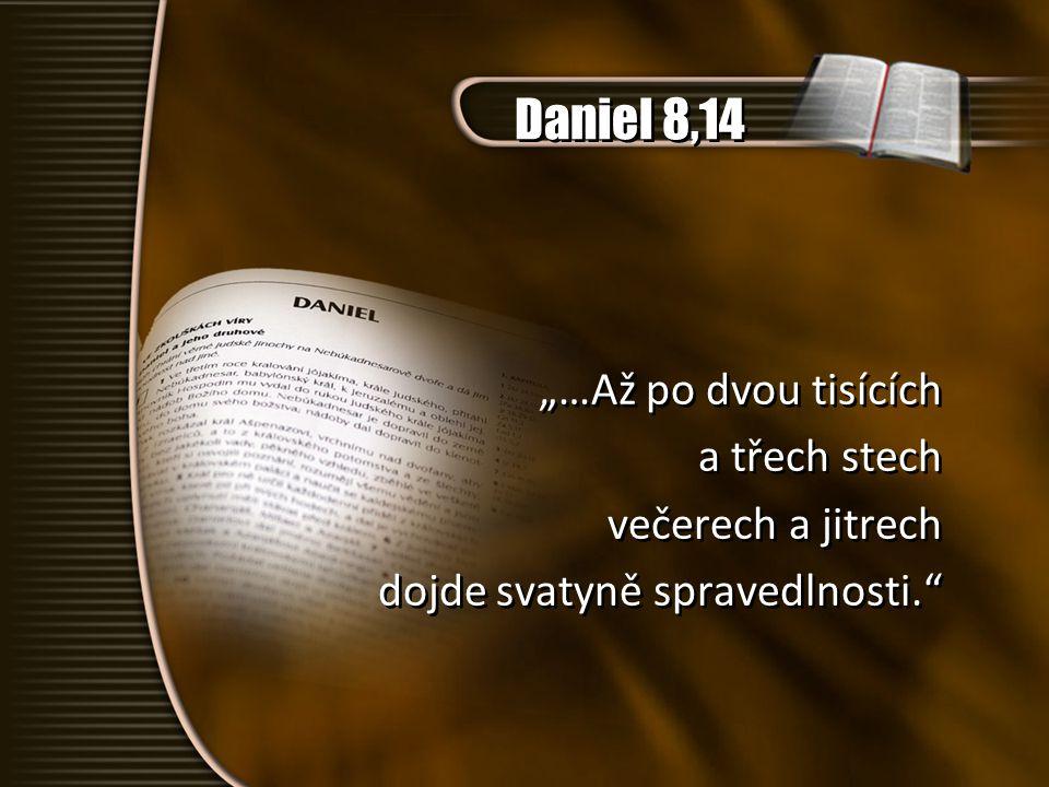 """Daniel 8,14 """"…Až po dvou tisících a třech stech večerech a jitrech dojde svatyně spravedlnosti."""" """"…Až po dvou tisících a třech stech večerech a jitrec"""