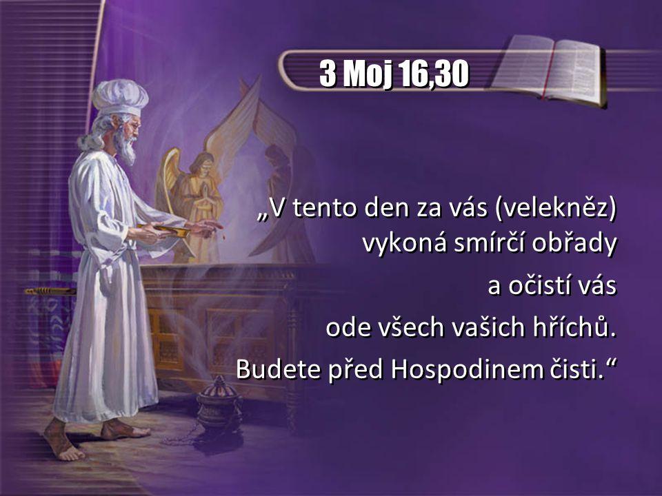 """3 Moj 16,30 """"V tento den za vás (velekněz) vykoná smírčí obřady a očistí vás ode všech vašich hříchů. Budete před Hospodinem čisti."""" """"V tento den za v"""