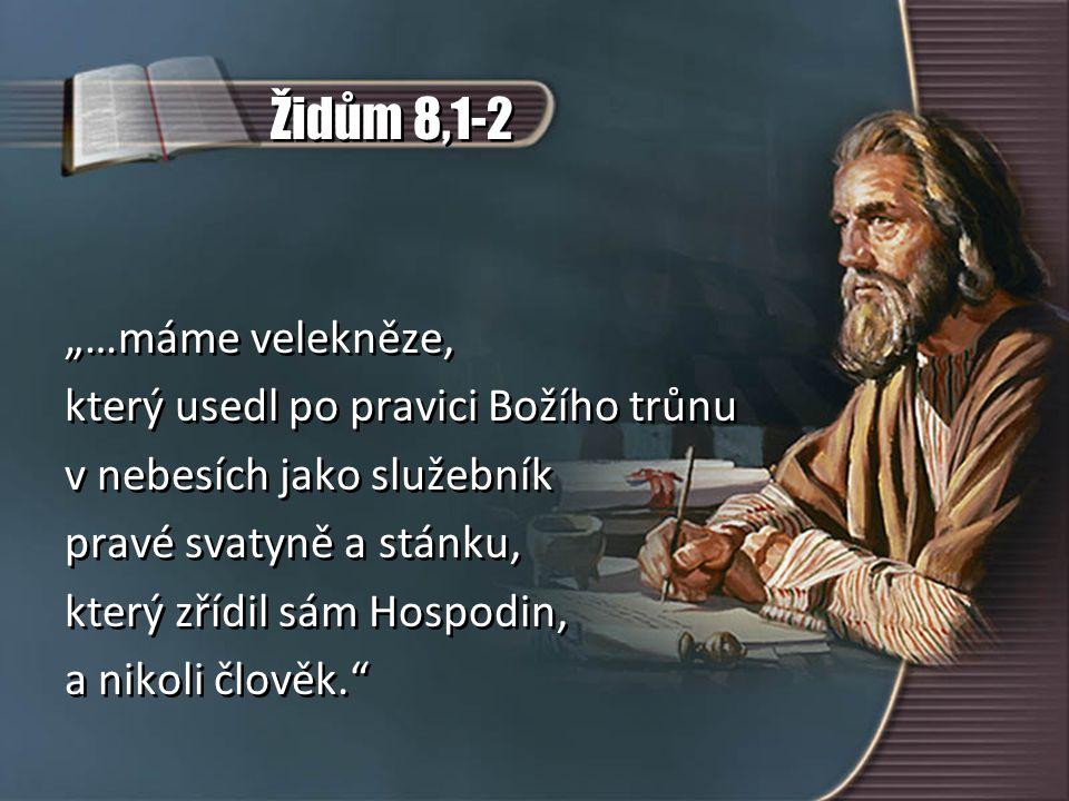 """Židům 8,1-2 """"…máme velekněze, který usedl po pravici Božího trůnu v nebesích jako služebník pravé svatyně a stánku, který zřídil sám Hospodin, a nikol"""