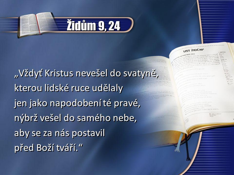 """Židům 9, 24 """"Vždyť Kristus nevešel do svatyně, kterou lidské ruce udělaly jen jako napodobení té pravé, nýbrž vešel do samého nebe, aby se za nás post"""