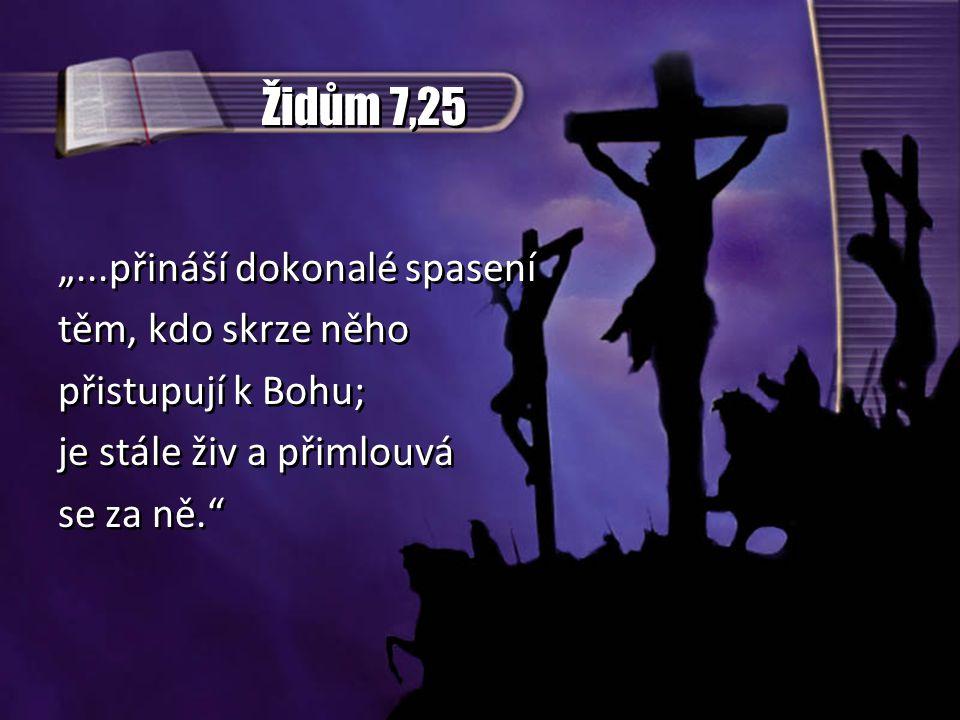 """Židům 7,25 """"...přináší dokonalé spasení těm, kdo skrze něho přistupují k Bohu; je stále živ a přimlouvá se za ně."""" """"...přináší dokonalé spasení těm, k"""