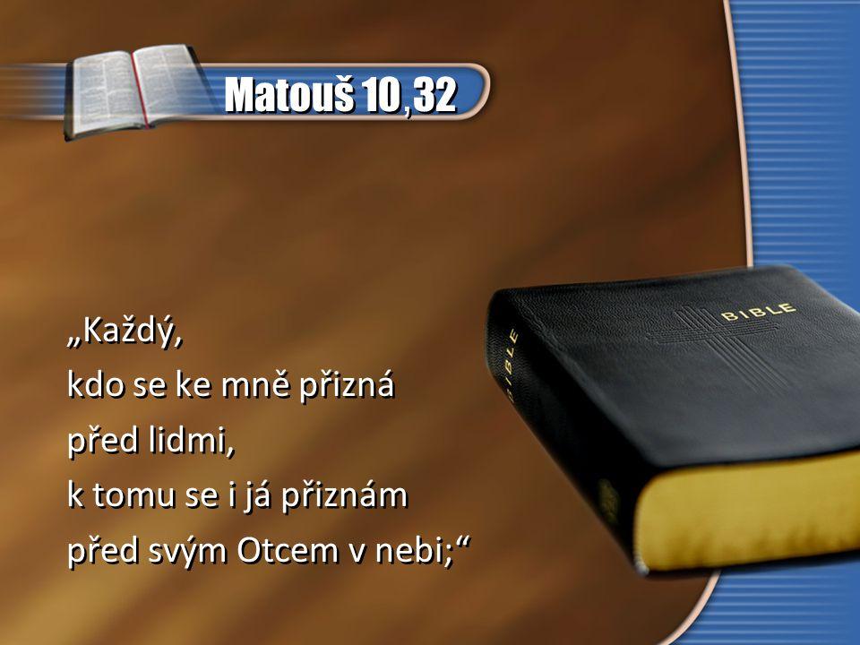 """Matouš 10, 32 """"Každý, kdo se ke mně přizná před lidmi, k tomu se i já přiznám před svým Otcem v nebi;"""" """"Každý, kdo se ke mně přizná před lidmi, k tomu"""