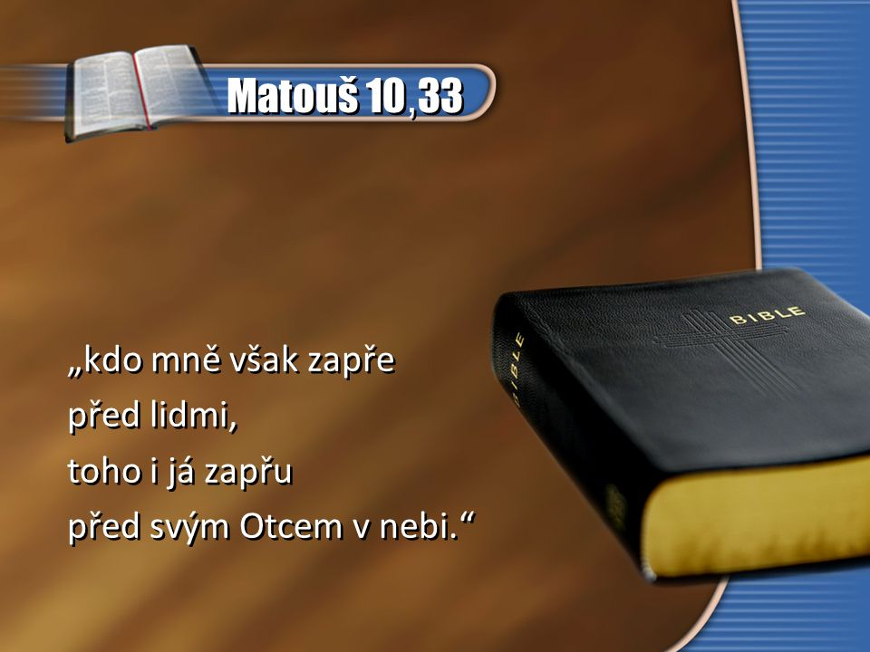 """Matouš 10, 33 """"kdo mně však zapře před lidmi, toho i já zapřu před svým Otcem v nebi."""" """"kdo mně však zapře před lidmi, toho i já zapřu před svým Otcem"""