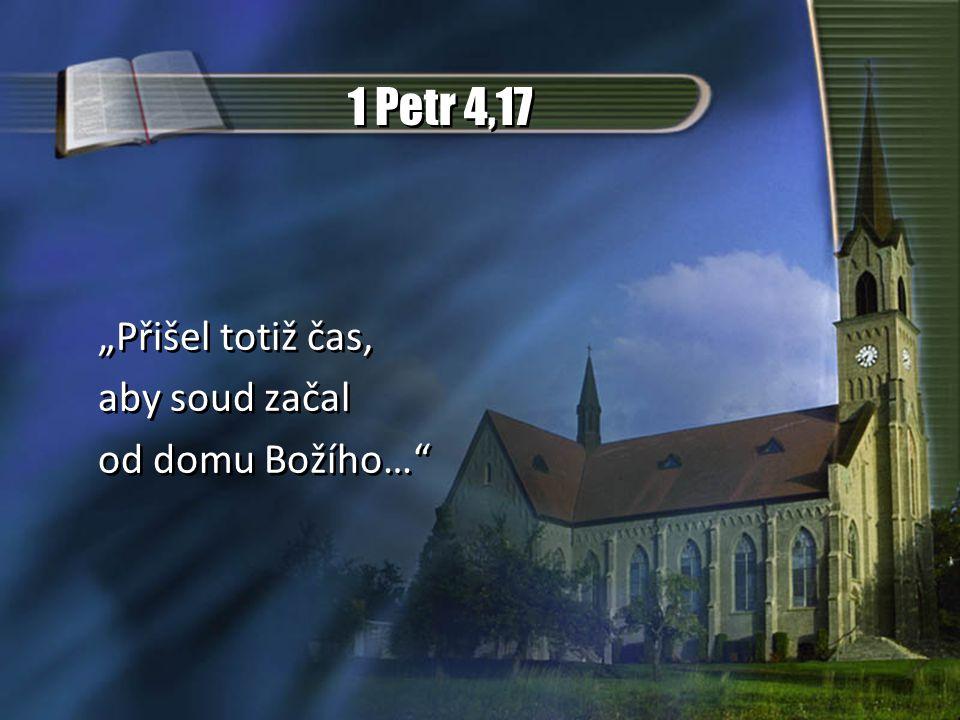 """1 Petr 4,17 """"Přišel totiž čas, aby soud začal od domu Božího…"""" """"Přišel totiž čas, aby soud začal od domu Božího…"""""""