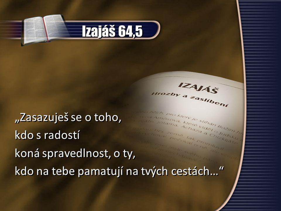 """Izajáš 64,5 """"Zasazuješ se o toho, kdo s radostí koná spravedlnost, o ty, kdo na tebe pamatují na tvých cestách…"""" """"Zasazuješ se o toho, kdo s radostí k"""