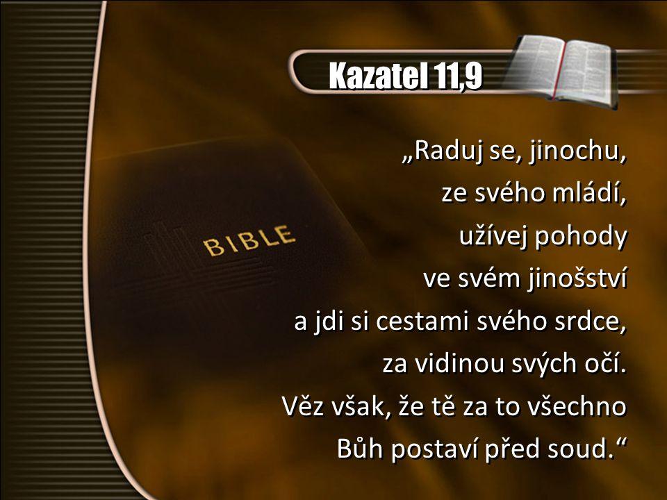 """Kazatel 11,9 """"Raduj se, jinochu, ze svého mládí, užívej pohody ve svém jinošství a jdi si cestami svého srdce, za vidinou svých očí. Věz však, že tě z"""