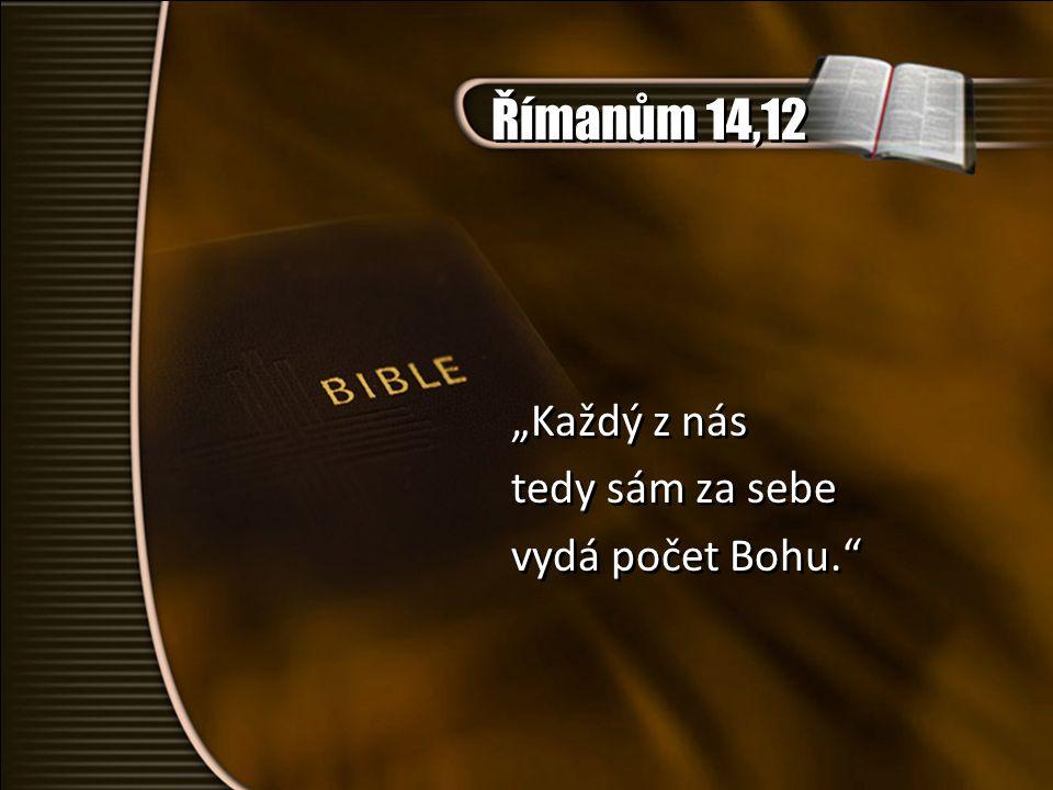 """Římanům 14,12 """"Každý z nás tedy sám za sebe vydá počet Bohu."""" """"Každý z nás tedy sám za sebe vydá počet Bohu."""""""