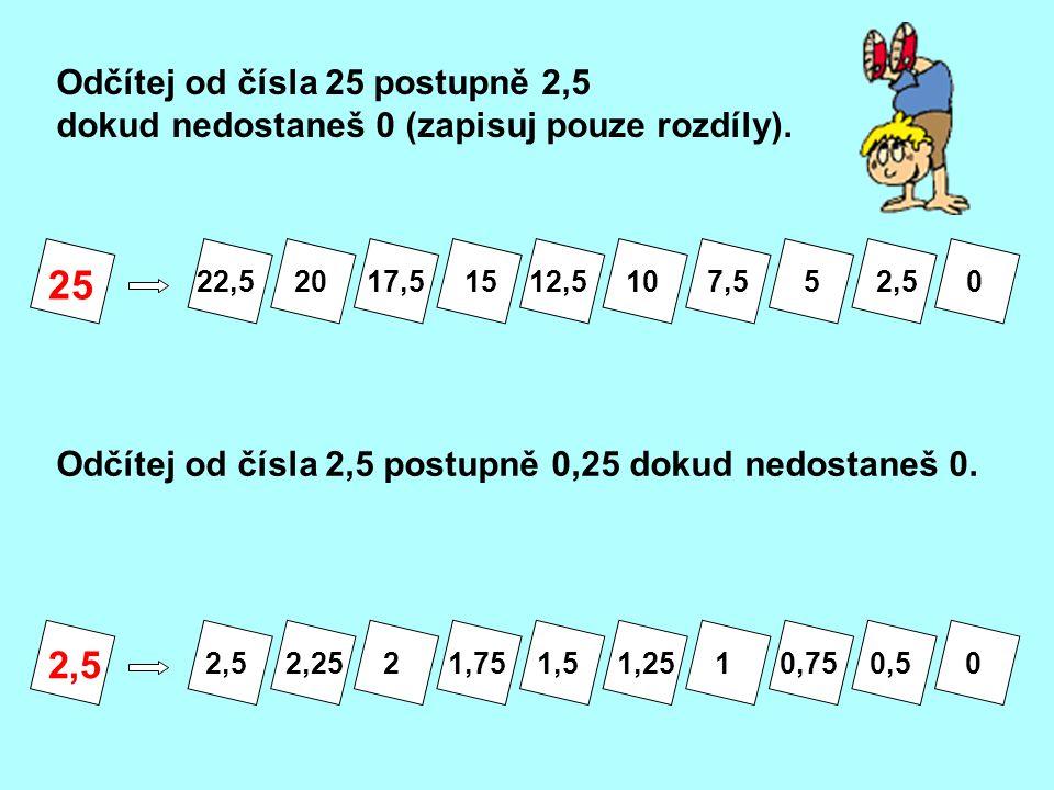 25 Odčítej od čísla 25 postupně 2,5 dokud nedostaneš 0 (zapisuj pouze rozdíly). Odčítej od čísla 2,5 postupně 0,25 dokud nedostaneš 0. 2,5 22,5 20 17,