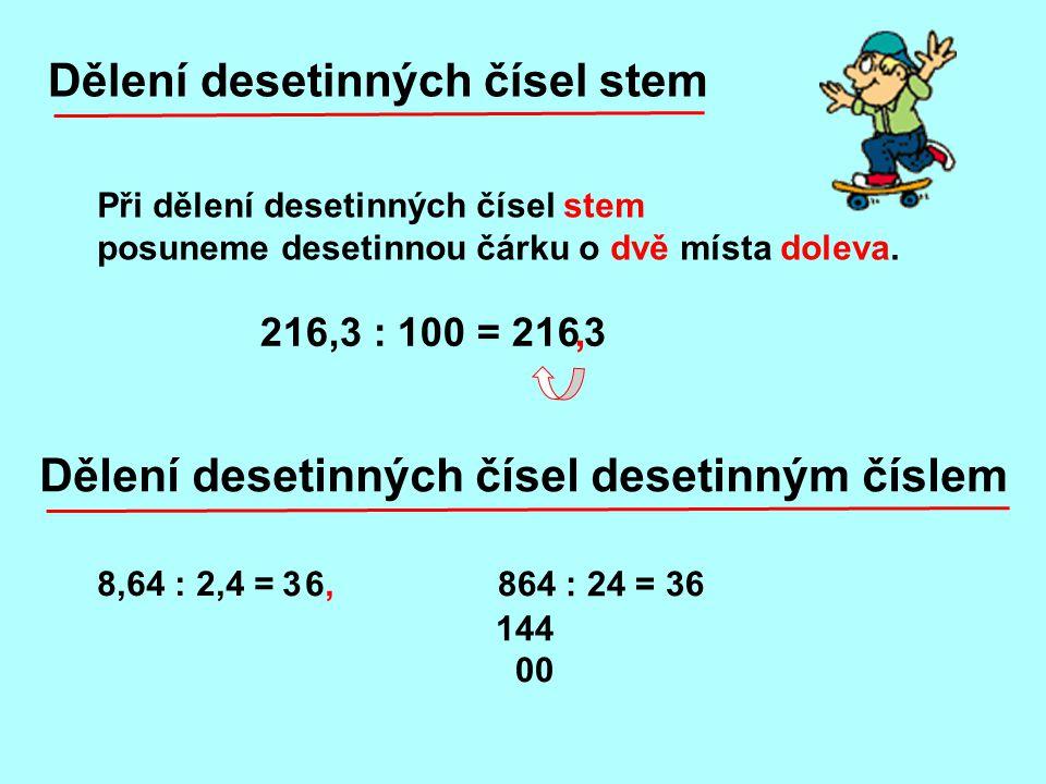 216,3 : 100 = 216 3, Dělení desetinných čísel stem Při dělení desetinných čísel stem posuneme desetinnou čárku o dvě místa doleva. 8,64 : 2,4 = Dělení