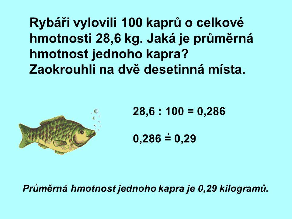 28,6 : 100 = 0,286 0,286 = 0,29 Rybáři vylovili 100 kaprů o celkové hmotnosti 28,6 kg. Jaká je průměrná hmotnost jednoho kapra? Zaokrouhli na dvě dese