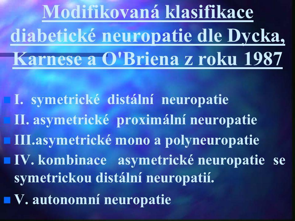 Modifikovaná klasifikace diabetické neuropatie dle Dycka, Karnese a O'Briena z roku 1987 I. symetrické distální neuropatie II. asymetrické proximální