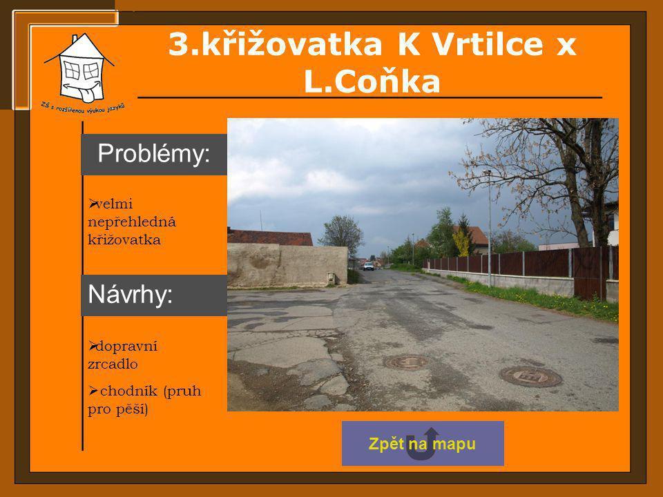 3.křižovatka K Vrtilce x L.Coňka  dopravní zrcadlo  velmi nepřehledná křižovatka  chodník (pruh pro pěší) Návrhy: Problémy: Zpět na mapu