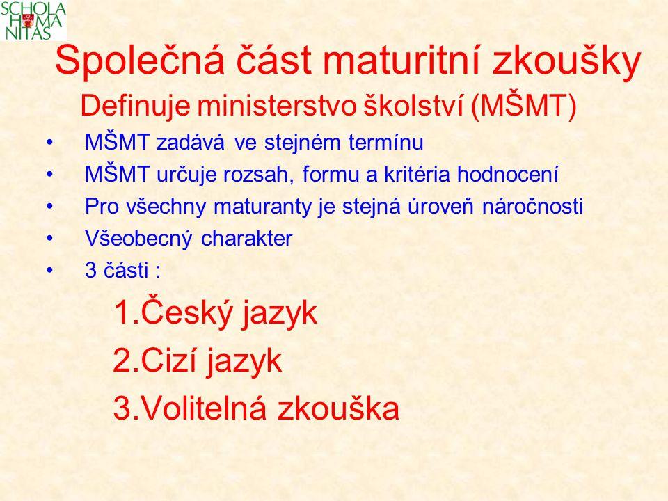 Společná část maturitní zkoušky Definuje ministerstvo školství (MŠMT) MŠMT zadává ve stejném termínu MŠMT určuje rozsah, formu a kritéria hodnocení Pro všechny maturanty je stejná úroveň náročnosti Všeobecný charakter 3 části : 1.Český jazyk 2.Cizí jazyk 3.Volitelná zkouška