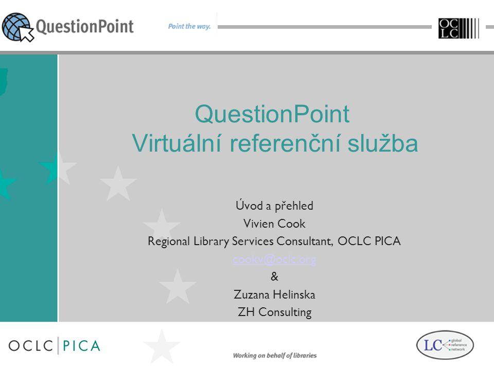 QuestionPoint Virtuální referenční služba Úvod a přehled Vivien Cook Regional Library Services Consultant, OCLC PICA cookv@oclc.org & Zuzana Helinska ZH Consulting