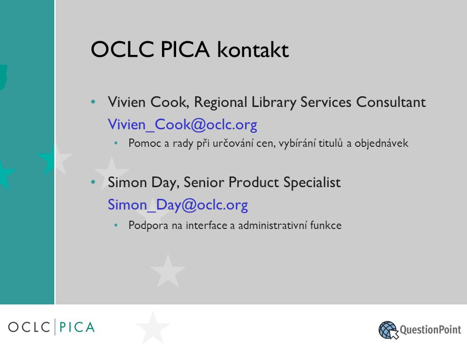 OCLC PICA kontakt Vivien Cook, Regional Library Services Consultant Vivien_Cook@oclc.org Pomoc a rady při určování cen, vybírání titulů a objednávek Simon Day, Senior Product Specialist Simon_Day@oclc.org Podpora na interface a administrativní funkce