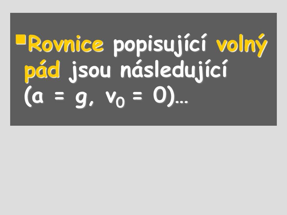  Rovnice popisující volný pád jsou následující (a = g, v 0 = 0)…