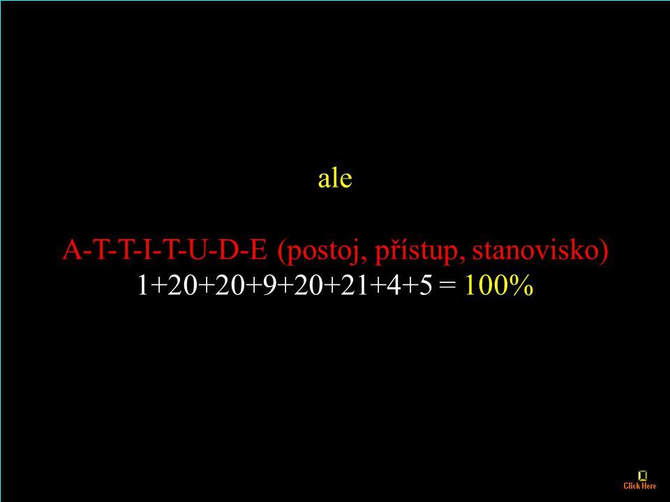 tak potom H-A-R-D-W-O-R- K (tvrdá práce, makačka) 8+1+18+4+23+15+18+11 = 98% a K-N-O-W-L-E-D-G-E (vědomosti, vzdělanost) 11+14+15+23+12+5+4+7+5 = 96%