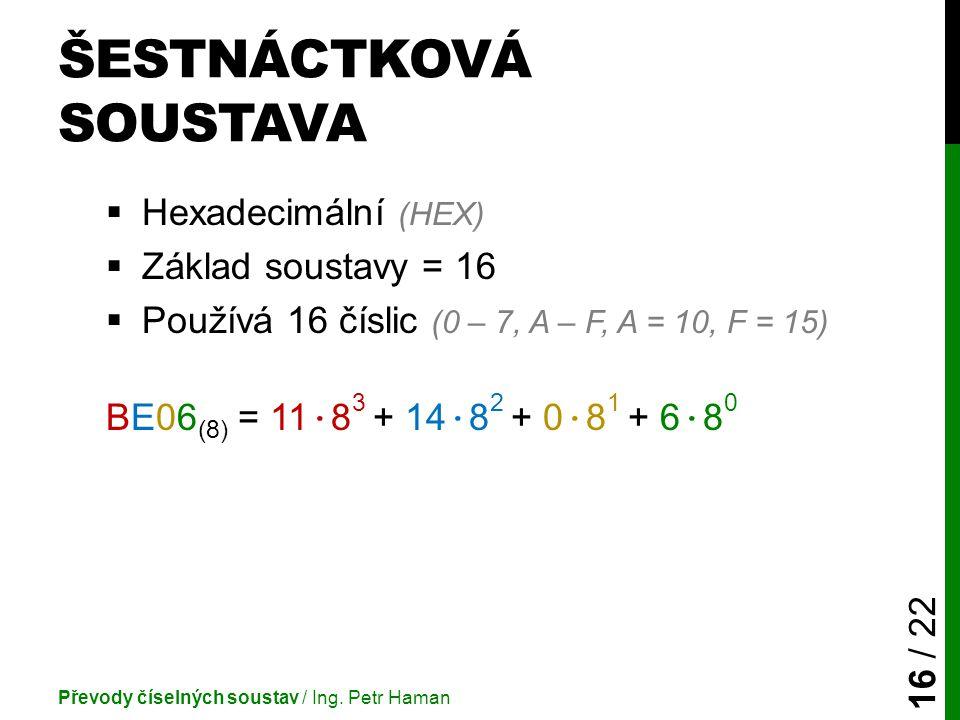 ŠESTNÁCTKOVÁ SOUSTAVA  Hexadecimální (HEX)  Základ soustavy = 16  Používá 16 číslic (0 – 7, A – F, A = 10, F = 15) BE06 (8) = 11 · 8 3 + 14 · 8 2 + 0 · 8 1 + 6 · 8 0 Převody číselných soustav / Ing.