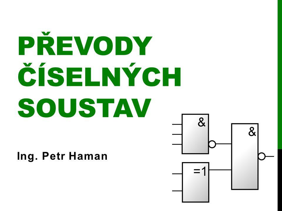 PŘEVODY ČÍSELNÝCH SOUSTAV Ing. Petr Haman