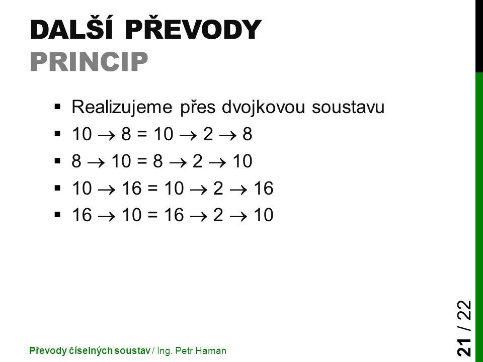 DALŠÍ PŘEVODY PRINCIP  Realizujeme přes dvojkovou soustavu  10  8 = 10  2  8  8  10 = 8  2  10  10  16 = 10  2  16  16  10 = 16  2  10 Převody číselných soustav / Ing.