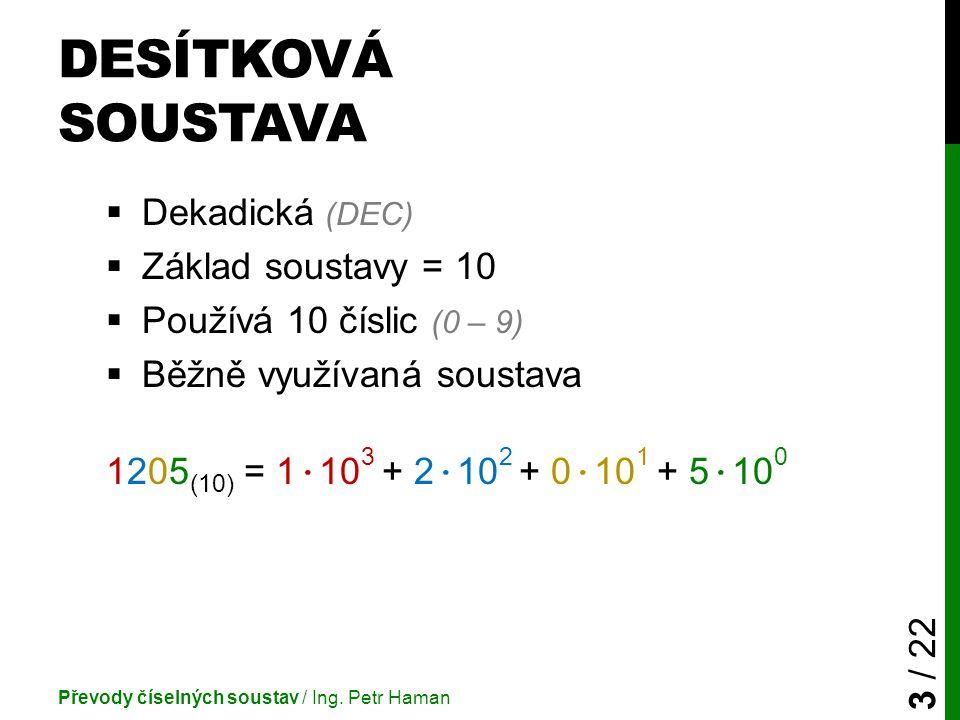 DESÍTKOVÁ SOUSTAVA  Dekadická (DEC)  Základ soustavy = 10  Používá 10 číslic (0 – 9)  Běžně využívaná soustava 1205 (10) = 1 · 10 3 + 2 · 10 2 + 0 · 10 1 + 5 · 10 0 Převody číselných soustav / Ing.