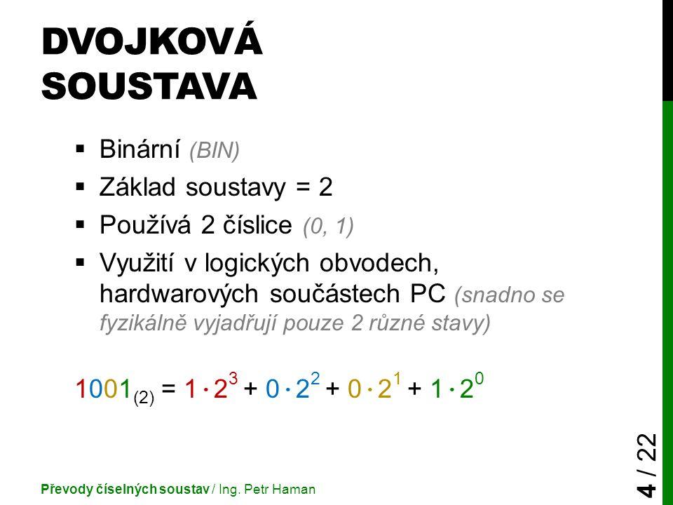 DVOJKOVÁ SOUSTAVA  Binární (BIN)  Základ soustavy = 2  Používá 2 číslice (0, 1)  Využití v logických obvodech, hardwarových součástech PC (snadno se fyzikálně vyjadřují pouze 2 různé stavy) 1001 (2) = 1 · 2 3 + 0 · 2 2 + 0 · 2 1 + 1 · 2 0 Převody číselných soustav / Ing.