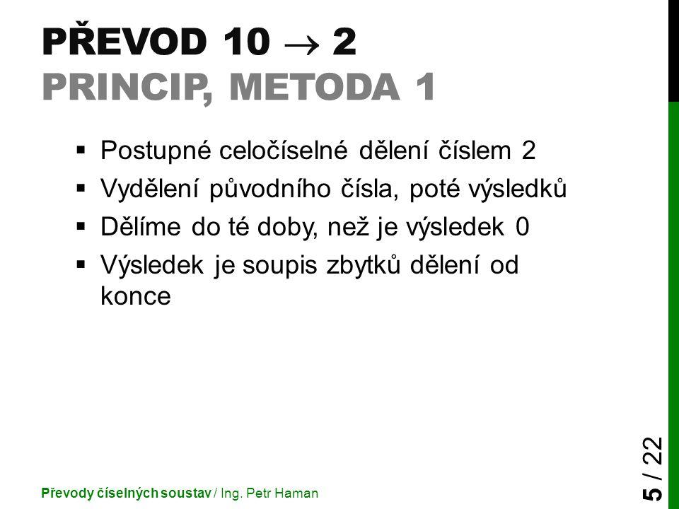 PŘEVOD 10  2 PRINCIP, METODA 1  Postupné celočíselné dělení číslem 2  Vydělení původního čísla, poté výsledků  Dělíme do té doby, než je výsledek 0  Výsledek je soupis zbytků dělení od konce Převody číselných soustav / Ing.