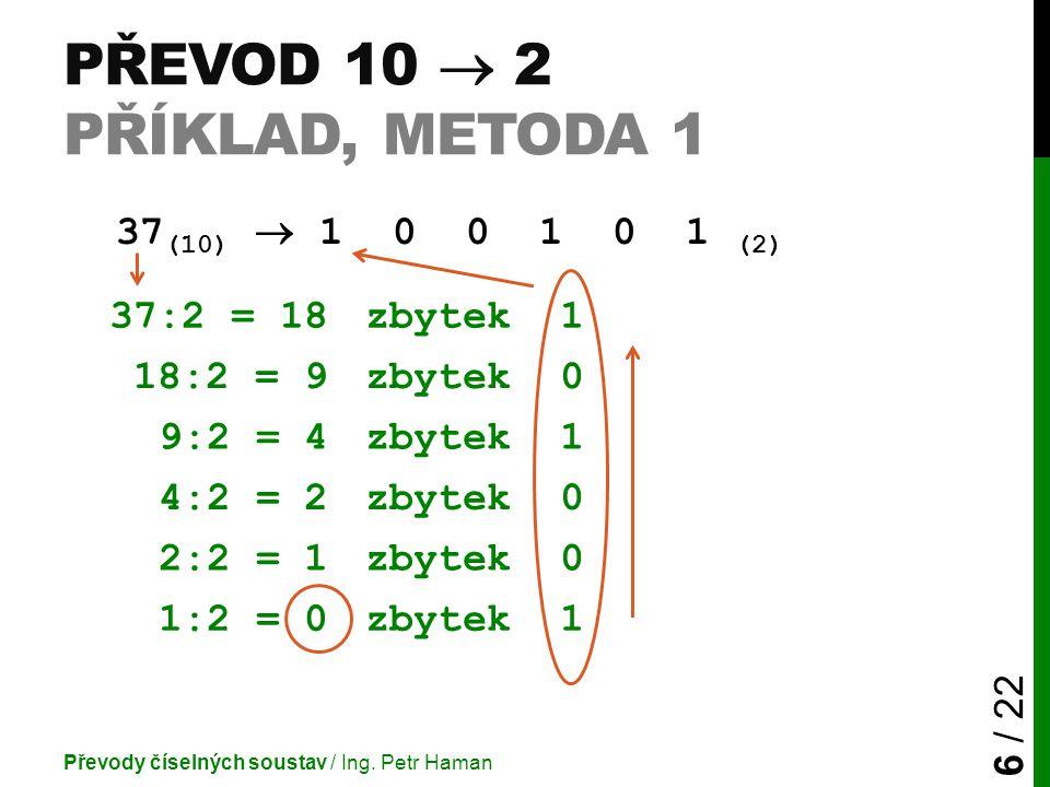 PŘEVOD 10  2 PŘÍKLAD, METODA 1 37 (10)  1 0 0 1 0 1 (2) Převody číselných soustav / Ing.