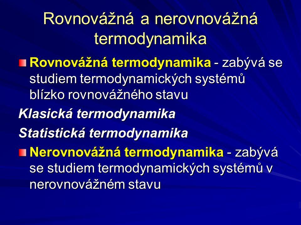 Rovnovážná a nerovnovážná termodynamika Rovnovážná termodynamika - zabývá se studiem termodynamických systémů blízko rovnovážného stavu Klasická termo