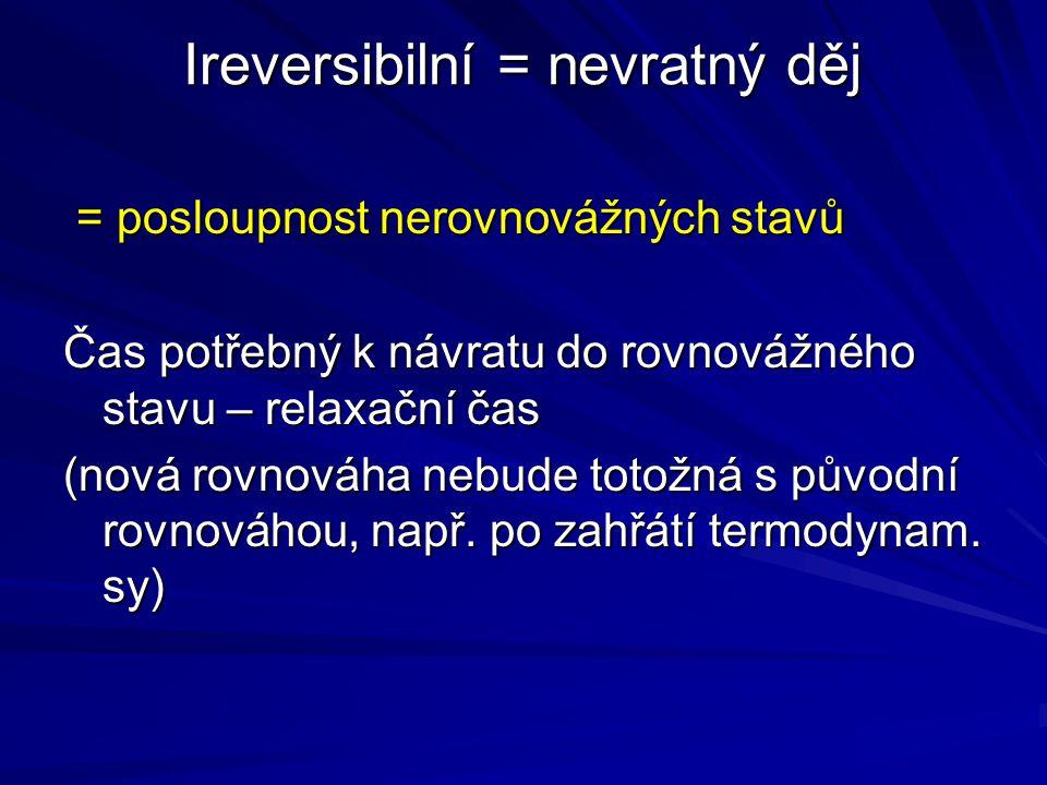 Ireversibilní = nevratný děj = posloupnost nerovnovážných stavů = posloupnost nerovnovážných stavů Čas potřebný k návratu do rovnovážného stavu – rela