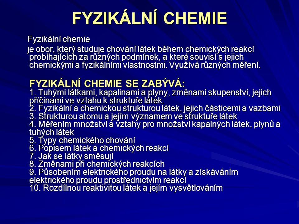 FYZIKÁLNÍ CHEMIE Fyzikální chemie Fyzikální chemie je obor, který studuje chování látek během chemických reakcí probíhajících za různých podmínek, a k