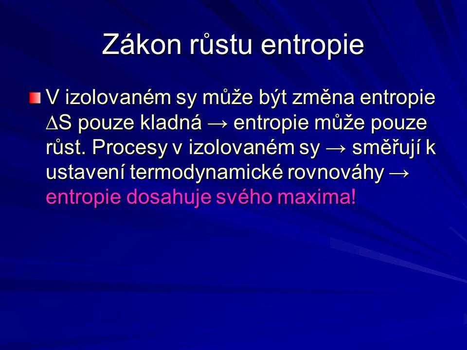 Zákon růstu entropie V izolovaném sy může být změna entropie ∆S pouze kladná → entropie může pouze růst. Procesy v izolovaném sy → směřují k ustavení