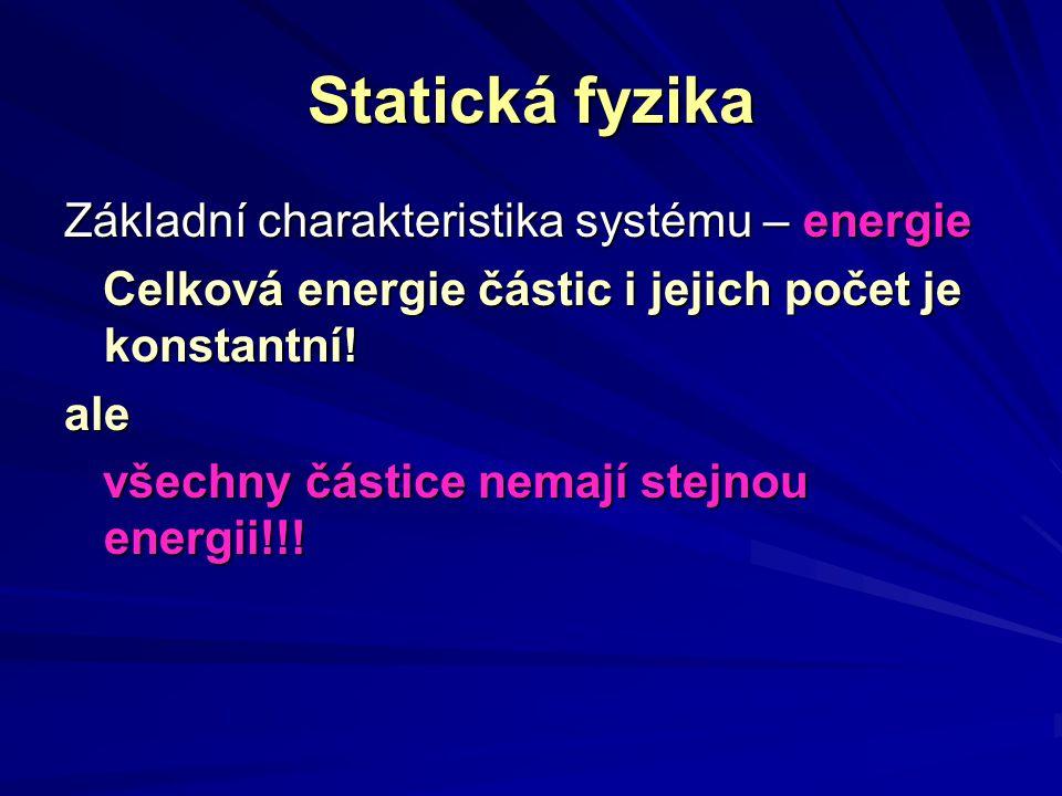 Statická fyzika Základní charakteristika systému – energie Celková energie částic i jejich počet je konstantní! Celková energie částic i jejich počet