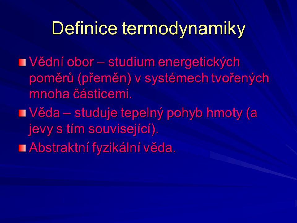 Definice termodynamiky Vědní obor – studium energetických poměrů (přeměn) v systémech tvořených mnoha částicemi. Věda – studuje tepelný pohyb hmoty (a