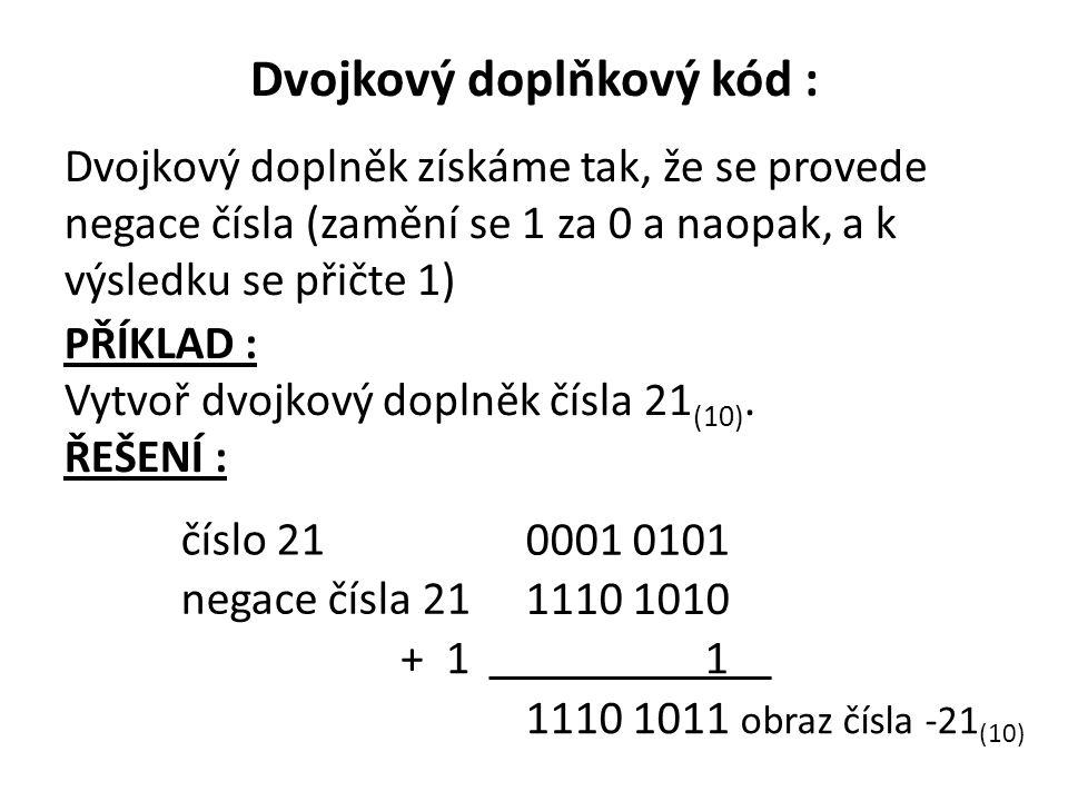 Dvojkový doplňkový kód : Dvojkový doplněk získáme tak, že se provede negace čísla (zamění se 1 za 0 a naopak, a k výsledku se přičte 1) 1110 1010 negace čísla 21 číslo 21 0001 0101 + 1 1 1110 1011 obraz čísla -21 (10) PŘÍKLAD : Vytvoř dvojkový doplněk čísla 21 (10).