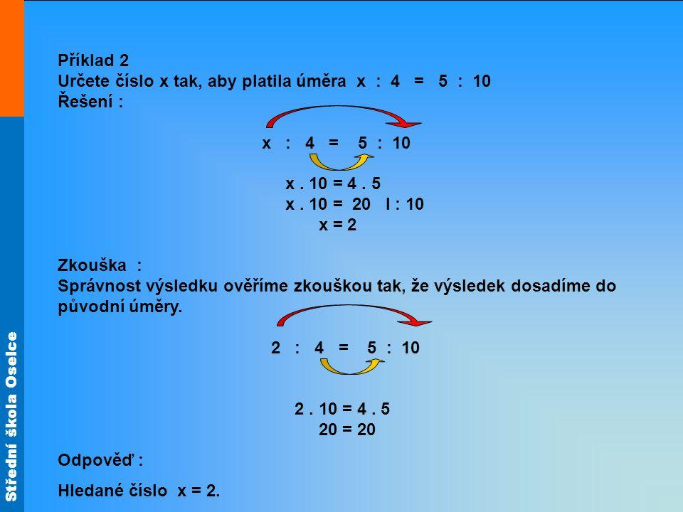Střední škola Oselce Příklad 3 Zjistěte, zda uvedené zápisy jsou úměry : a)1 : 2 = 2 : 3 b)5 : 2 = 25 : 10 c)3 : 4 = 20 : 15 d)4 : 7 = 8 : 15 e)2 : 3,5 = 20 : 36 f)1,7 : 1 = 17 : 10 ne ano ne ano