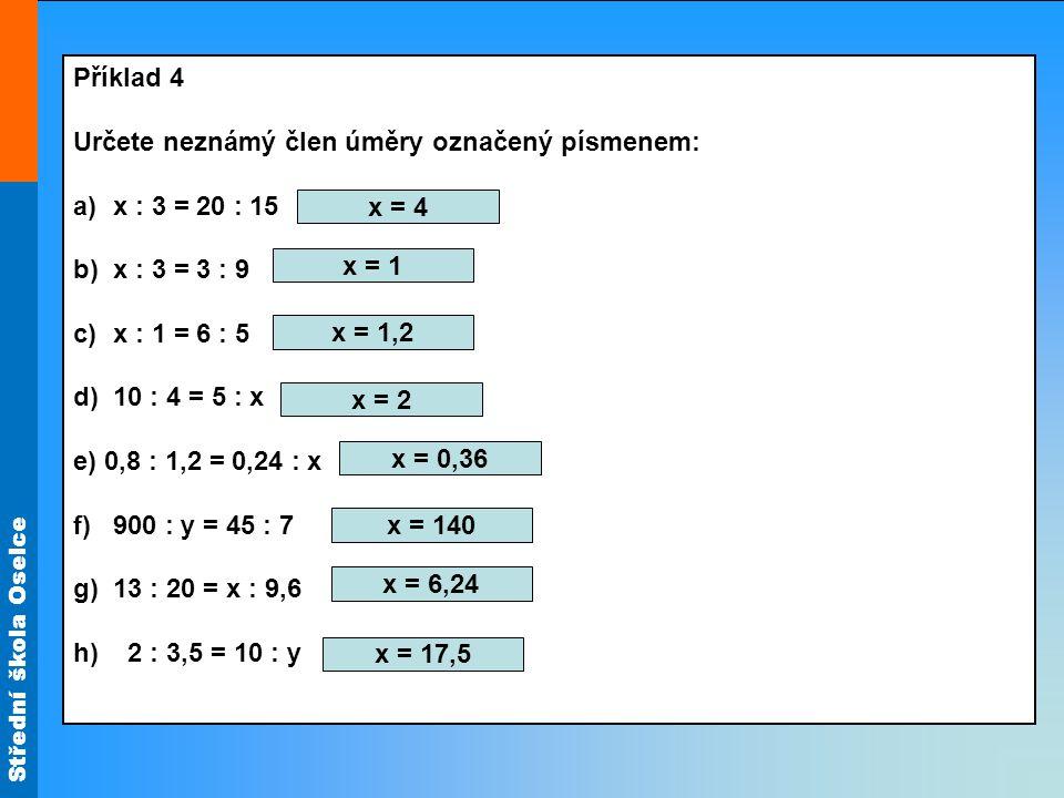 Střední škola Oselce Příklad 4 Určete neznámý člen úměry označený písmenem: a)x : 3 = 20 : 15 b)x : 3 = 3 : 9 c)x : 1 = 6 : 5 d)10 : 4 = 5 : x e) 0,8 : 1,2 = 0,24 : x f)900 : y = 45 : 7 g)13 : 20 = x : 9,6 h) 2 : 3,5 = 10 : y x = 4 x = 1 x = 1,2 x = 2 x = 0,36 x = 140 x = 6,24 x = 17,5