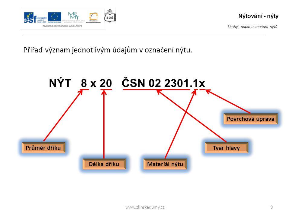 www.zlinskedumy.cz Přiřaď význam jednotlivým údajům v označení nýtu. 9 NÝT 8 x 20 ČSN 02 2301.1x Průměr dříku Délka dříku Tvar hlavy Materiál nýtu Pov