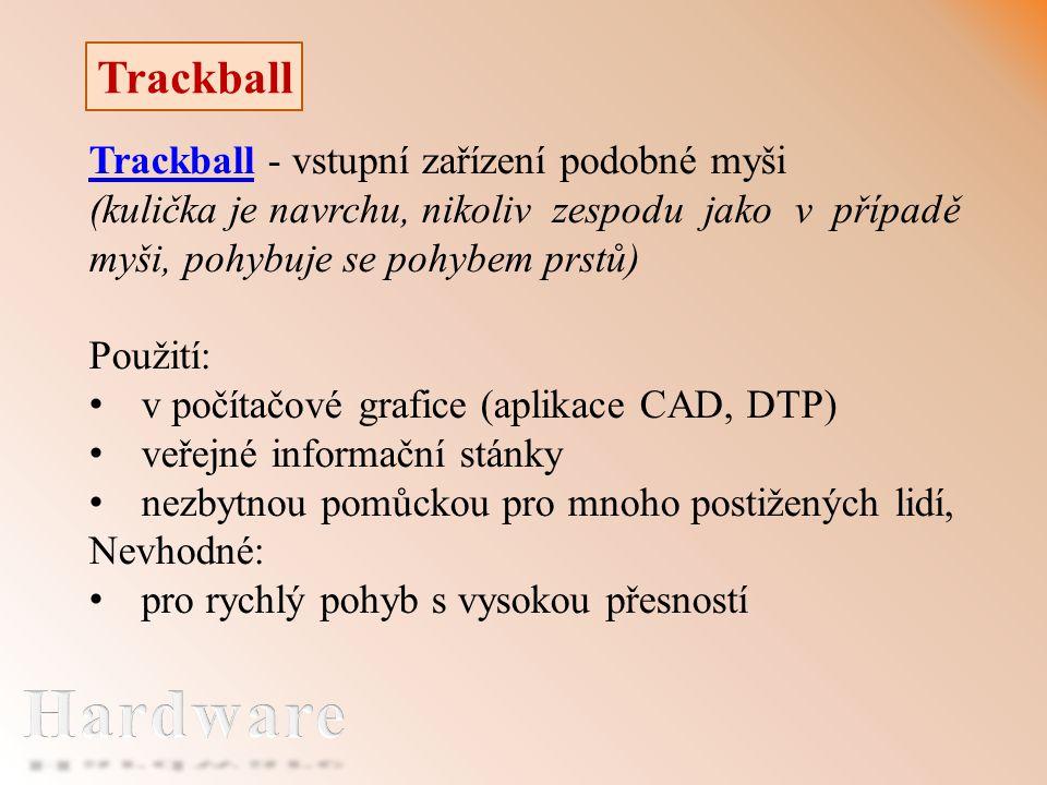 Trackball Trackball - vstupní zařízení podobné myši (kulička je navrchu, nikoliv zespodu jako v případě myši, pohybuje se pohybem prstů) Použití: v počítačové grafice (aplikace CAD, DTP) veřejné informační stánky nezbytnou pomůckou pro mnoho postižených lidí, Nevhodné: pro rychlý pohyb s vysokou přesností