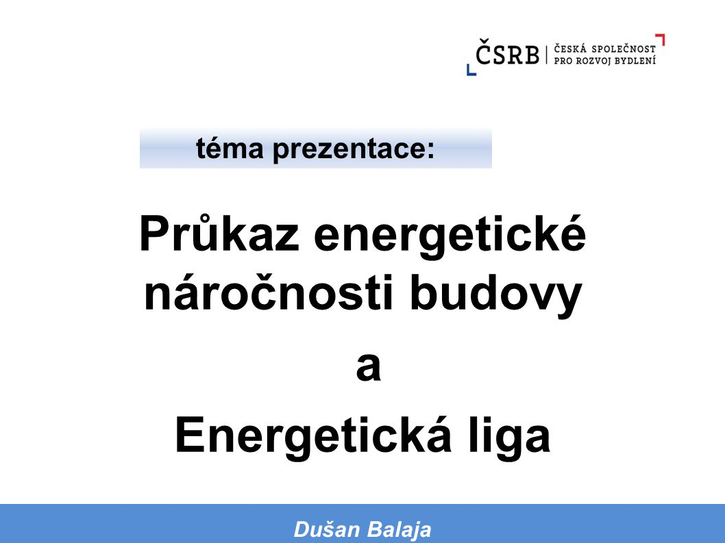 Průkaz energetické náročnosti budovy a Energetická liga téma prezentace: Dušan Balaja