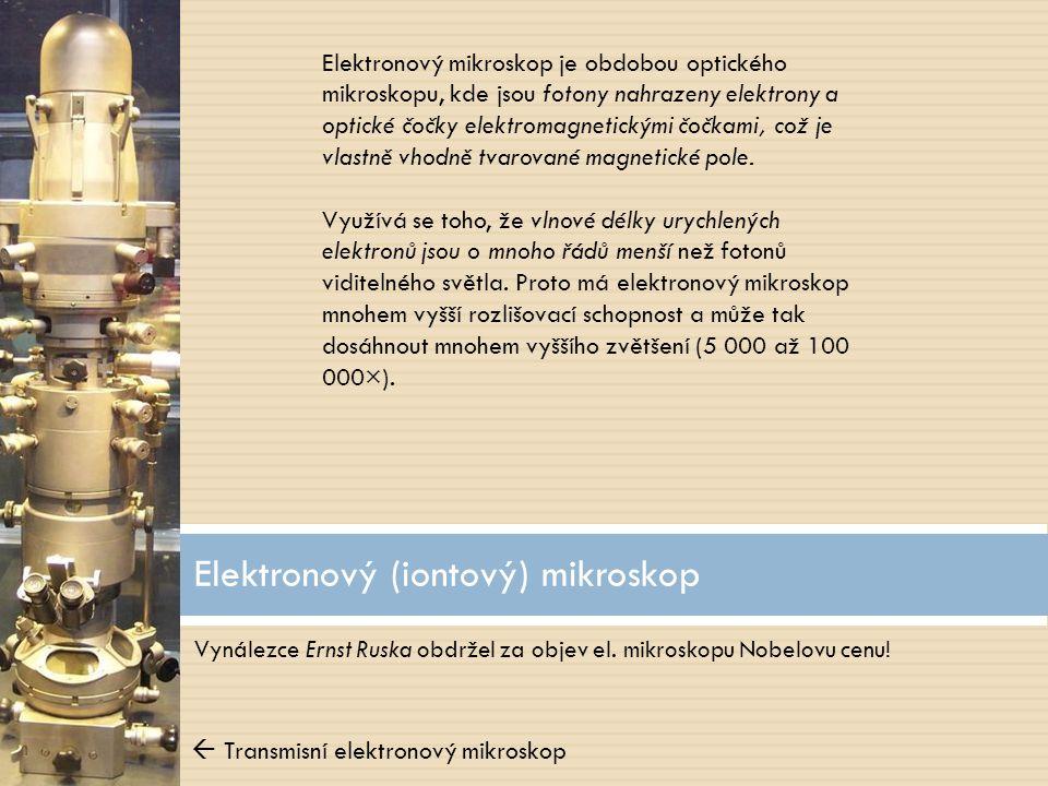 Vynálezce Ernst Ruska obdržel za objev el. mikroskopu Nobelovu cenu! Elektronový (iontový) mikroskop Elektronový mikroskop je obdobou optického mikros