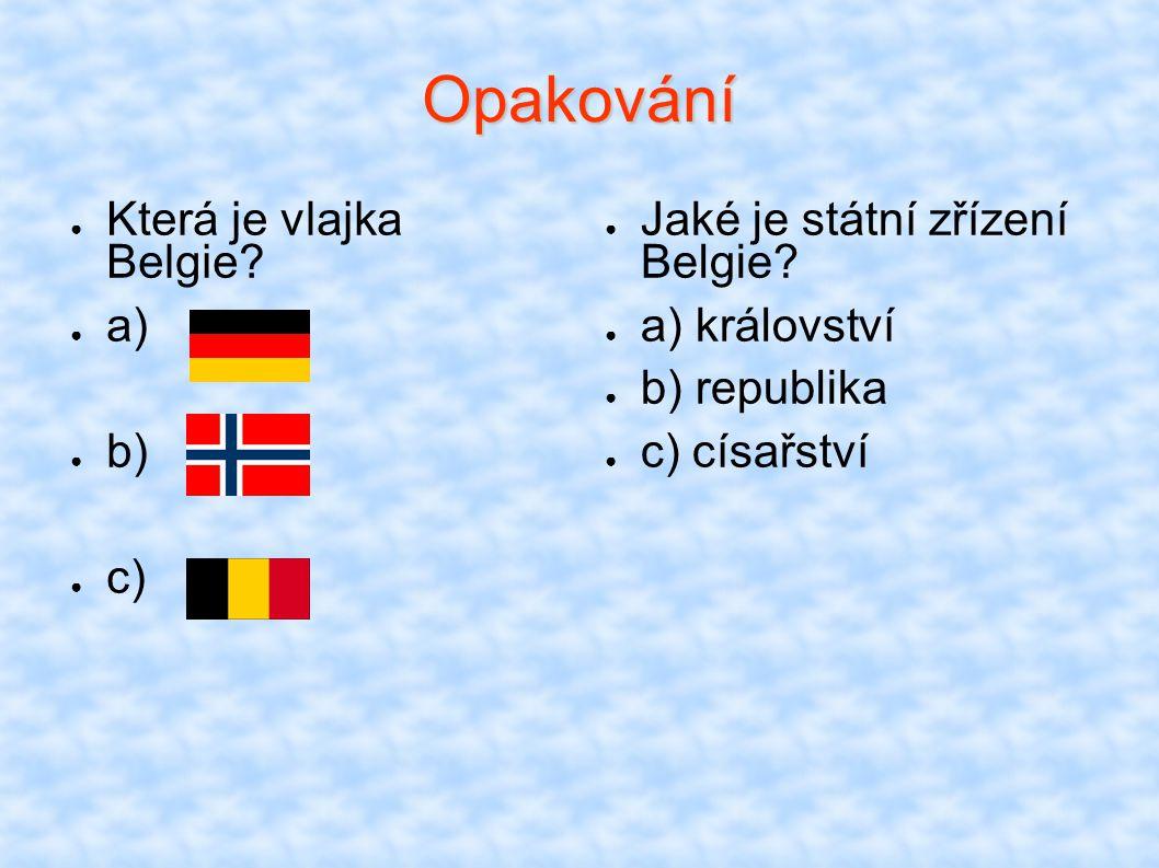 Opakování ● Která je vlajka Belgie? ● a) ● b) ● c) ● Jaké je státní zřízení Belgie? ● a) království ● b) republika ● c) císařství
